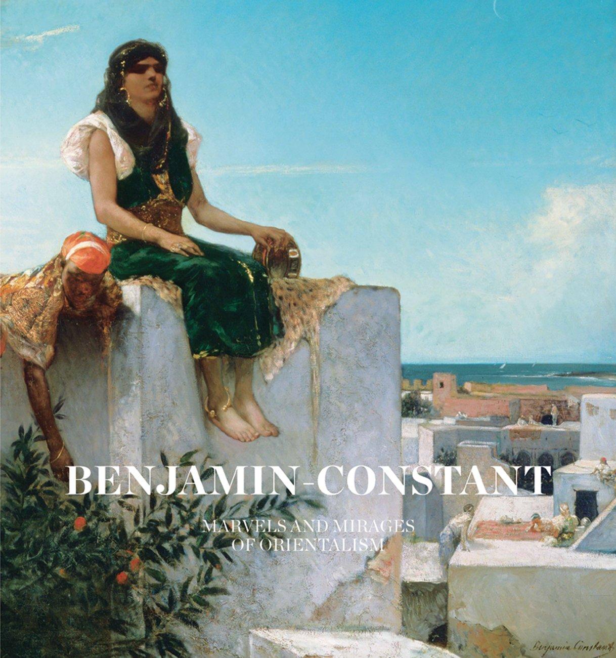 Benjamin-Constant: Marvels and Mirages of Orientalism por Nathalie Bondil