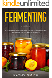 Fermenting: A Comprehensive Guide of Delicious Fermenting Recipes of Fruits and Beverages