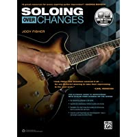 Soloing over Changes: The Ultimate Guide to Improvising with Scales over Chords on the Guitar (Book & Online Audio)