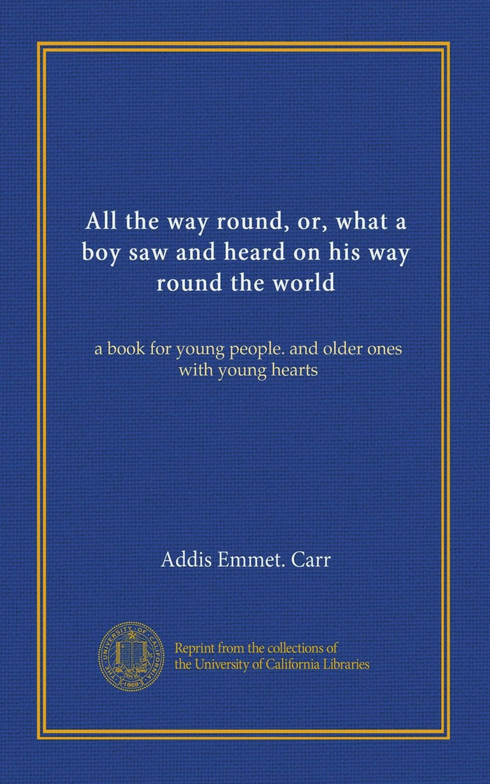 Read Online All the way round, or, what a boy saw and heard on his way round the world: a book for young people. and older ones with young hearts ebook