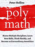 Polymath: Master Multiple Disciplines, Learn New Skills, Think Flexibly, and Become an Extraordinary Autodidact…