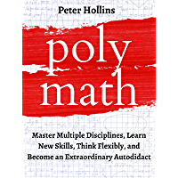 Polymath: Master Multiple Disciplines, Learn New Skills, Think Flexibly, and Become an Extraordinary Autodidact (Learning how to Learn Book 9)