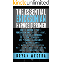The Essential Ericksonian Hypnosis Primer: How-To Master Hypnotic Persuasion, And Covert, Indirect, Conversational Hypnosis; So You Can Change Minds And Persuasions Instantly