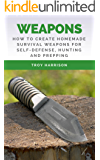 Weapons: How To Create Homemade Survival Weapons For Self-Defense, Hunting and Prepping