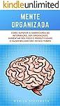 Mente Organizada: Como Superar A Sobrecarga De Informação, Ser Organizado, Aumentar Seu Foco E Produtividade E Fazer...