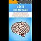 Mente Organizada: Como Superar A Sobrecarga De Informação, Ser Organizado, Aumentar Seu Foco E Produtividade E Fazer Melhor Uso Do Seu Tempo