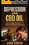 Depression & CBD OIL; Cannabis & Medical Marijuana: Understanding the Benefits of Cannabis and Medical Marijuana (Treating Depression, Anxiety Illness, THC, CBD, CBD Oil, Natural Organic Healing)