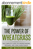 The Power of Wheat Grass Juice: The complete guide on understanding, growing, and using wheatgrass (English Edition)