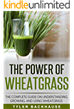 The Power of Wheat Grass Juice: The complete guide on understanding, growing, and using wheatgrass