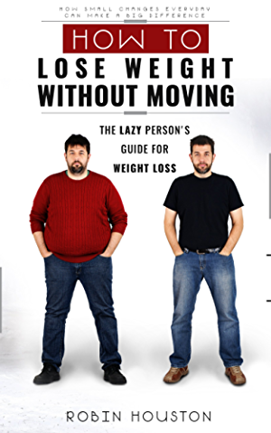 How To Lose Weight Without Diet and Exercise: How To Lose Weight Without Moving: Rapid Weight Loss: The Lazy Person's Guide For Weight Loss