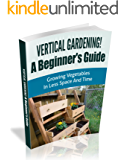 Vertical Gardening! A Beginner's Guide: Growing Vegetables in Less Space and Time (Vertical Gardening Book Book 1) (English Edition)