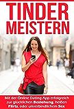 Tinder Meistern: Mit der Online Dating App erfolgreich zur glücklichen Beziehung, heißen Flirts, oder unverbindlichem Sex (So einfach war es noch nie!)