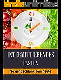 Intermittierendes Fasten: So geht schlank sein heute! - schnell gesund effektiv abnehmen -schnell Fett verbrennen durch Intervallfasten ( Abnehmen mit Fasten 16:8 5:2 Methode) + leckere Rezepte