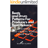 Beats and Drum Patterns For Producers and Beat Makers.: Produce and Create World Class Beats. (English Edition)