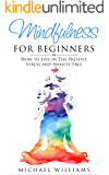 Mindfulness: Mindfulness for Beginners: How to Live in The Present, Stress and Anxiety Free (FREE Bonus Gift Included) (Mindfulness, Meditation, Buddhism, Zen)