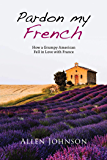 Pardon My French: How a Grumpy American Fell in Love with France