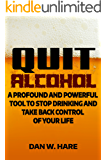 QUIT ALCOHOL: A Profound and Powerful Tool to Stop Drinking and Take Back Control of Your Life