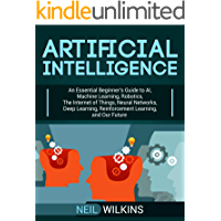 Artificial Intelligence: An Essential Beginner's Guide to AI, Machine Learning, Robotics, The Internet of Things, Neural Networks, Deep Learning, Reinforcement ... Learning, and Our Future (English Edition)