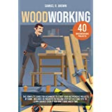 Woodworking: The Complete Guide for Beginners to Start your Inexpensive Projects at Home. Includes 40 Projects to Follow step