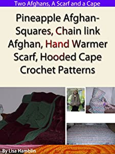 Pineapple Afghan Squares, Chain link Afghan, Hand Warmer Scarf, and Hooded Cape Crochet Patterns
