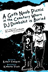A Goth Noob Picnic in the Cemetery Where DJ Dumbshit is Buried: How I Learned to be Myself While Hanging Around Barefoot (Me and My Friend Maddie Gothic Book Series 3) Kindle Edition