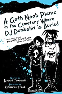 A Goth Noob Picnic in the Cemetery Where DJ Dumbshit is Buried (Me and My Friend Maddie Gothic Book Series 3)
