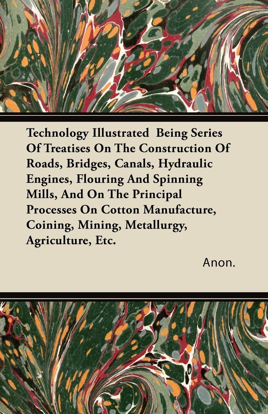 Technology Illustrated  Being Series Of Treatises On The Construction Of Roads, Bridges, Canals, Hydraulic Engines, Flouring And Spinning Mills, And ... Mining, Metallurgy, Agriculture, Etc. pdf epub