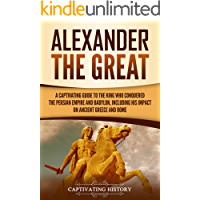 Alexander the Great: A Captivating Guide to the King Who Conquered the Persian Empire and Babylon, Including His Impact…