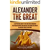 Alexander the Great: A Captivating Guide to the King Who Conquered the Persian Empire and Babylon, Including His Impact on An