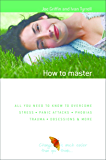 How to Master Anxiety: All You Need to Know to Overcome Stress, Panic Attacks, Trauma, Phobias, Obsessions and More (The Human Givens Approach Book 3)