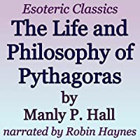 The Life and Philosophy of Pythagoras: Esoteric Classics