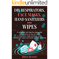 DIY RESPIRATORS, FACE MASKS, HAND SANITIZERS, AND WIPES: A Complete and Step-by-Step Guide with Pictures on How to Make a Respiratory and Reusable Face Mask, Cleaning Wipes and Hand Sanitizer Recipe