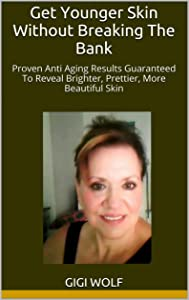 Get Younger Skin Without Breaking The Bank: Proven Anti Aging Results Guaranteed To Reveal Brighter, Prettier, More Beautiful Skin