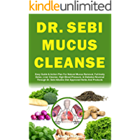 DR. SEBI MUCUS CLEANSE: Easy Guide & Plan For Natural Mucus Removal, Full-body Detox, Liver Cleanse, High Blood Pressure…