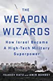 The Weapon Wizards: How Israel Became a High-Tech Military Superpower