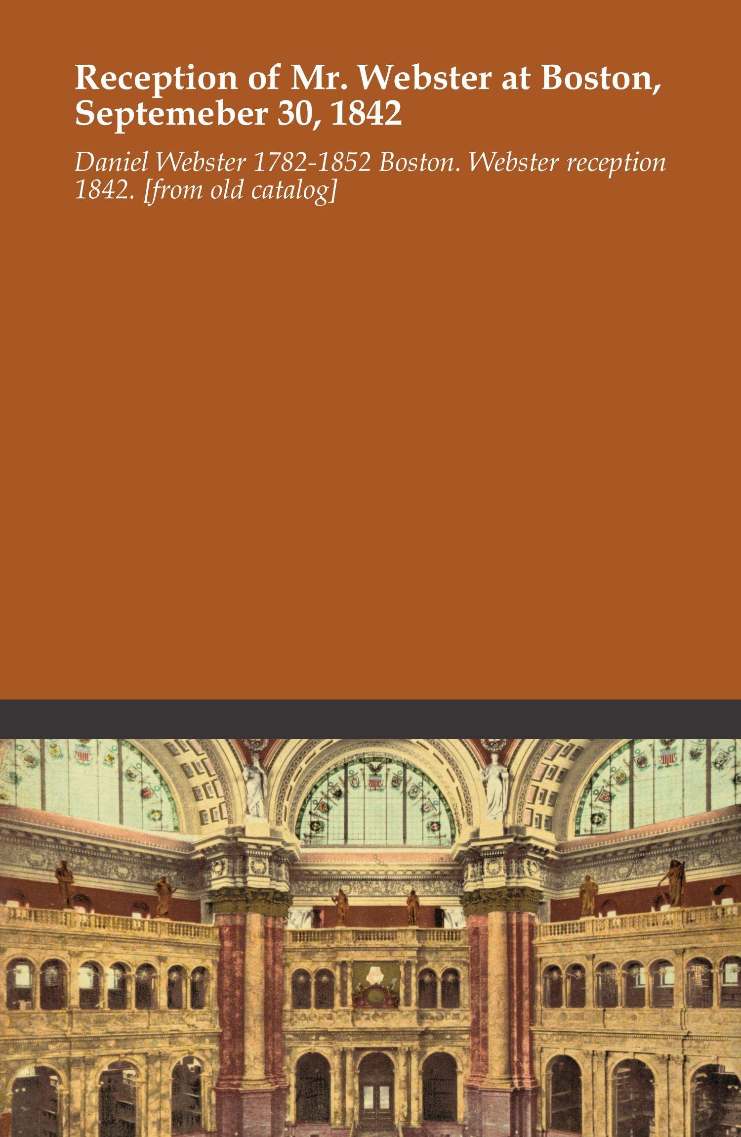 Download Reception of Mr. Webster at Boston, Septemeber 30, 1842 ebook