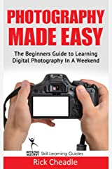 Photography Made Easy: The Beginners Guide To Learning Digital Photography In A Weekend Kindle Edition