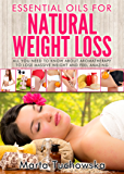 Essential Oils for Weight Loss: All You Need to Know about Aromatherapy to Lose Massive Weight and Feel Amazing (Aromatherapy, Essential Oils, Weight Loss Book 3)