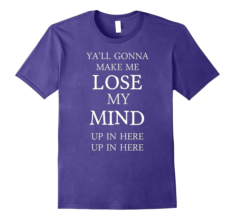 Yall Gonna Make Me LOSE MY MIND Tshirt | Teacher Mom Shirt-BN