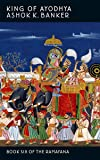King Of Ayodhya: Book Six of the Ramayana