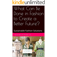 What Can Be Done in Fashion to Create a Better Future?: Sustainable Fashion Solutions (English Edition)
