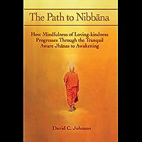 The Path to Nibbana: How Mindfulness of Loving-Kindness Progresses through the Tranquil Aware Jhanas to Awakening (English Edition)