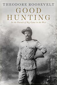 Good Hunting: In the Pursuit of Big Game in the West