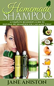 Homemade Shampoo: A Complete Beginner's Guide To Natural DIY Shampoos You Can Make Today - Includes 34 Organic Shampoo Recipes! (Organic, Chemical-Free, Healthy Recipes)