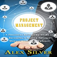 Project Management: A Practical Beginners Guide to Becoming a Master Project Manager with Any Project