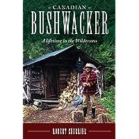Canadian Bushwacker: A Lifetime in the Wilderness
