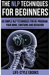 NLP: The NLP Techniques For Beginners: 50 Simple NLP Techniques For Re-program Your Mind, Emotions And Behavior (NLP, neurolinguistic programming, NLP techniques, hypnosis, nlp for weight loss) Kindle Edition