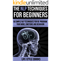 NLP: The NLP Techniques For Beginners: 50 Simple NLP Techniques For Re-program Your Mind, Emotions And Behavior (NLP, neurolinguistic programming, NLP ... nlp for weight loss) (English Edition)