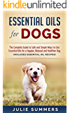 Essential Oils for Dogs: The Complete Guide to Safe and Simple Ways to Use Essential Oils for a Happier, Relaxed and Healthier Dog - Includes 22 Essential ... Natural dog remedies, Holistic medicine)