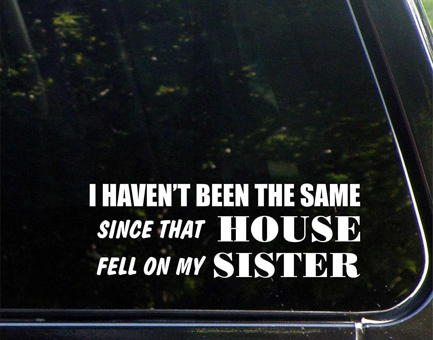 """I Haven't Been The Same Since That House Fell On My Sister - 8-3/4"""" x 3"""" - Vinyl Die Cut Decal/Bumper Sticker for Windows, Cars, Trucks, Laptops, Etc."""